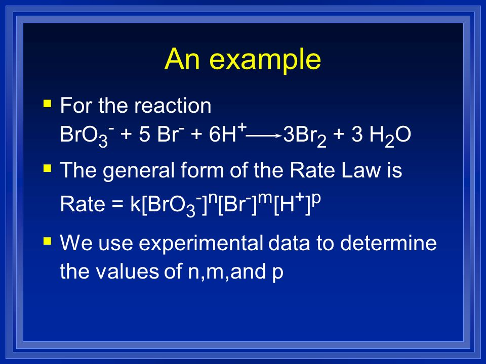 An example For the reaction BrO 3 - + 5 Br - + 6H + 3Br 2 + 3 H 2 O The general form of the Rate Law is Rate = k[BrO 3 - ] n [Br - ] m [H + ] p We use