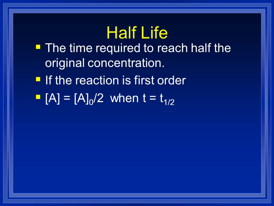 Half Life The time required to reach half the original concentration. If the reaction is first order [A] = [A] 0 /2 when t = t 1/2