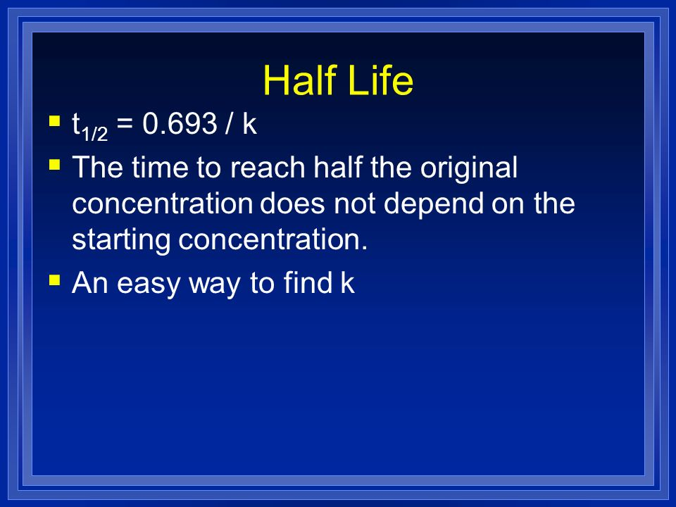 Half Life t 1/2 = 0.693 / k The time to reach half the original concentration does not depend on the starting concentration. An easy way to find k