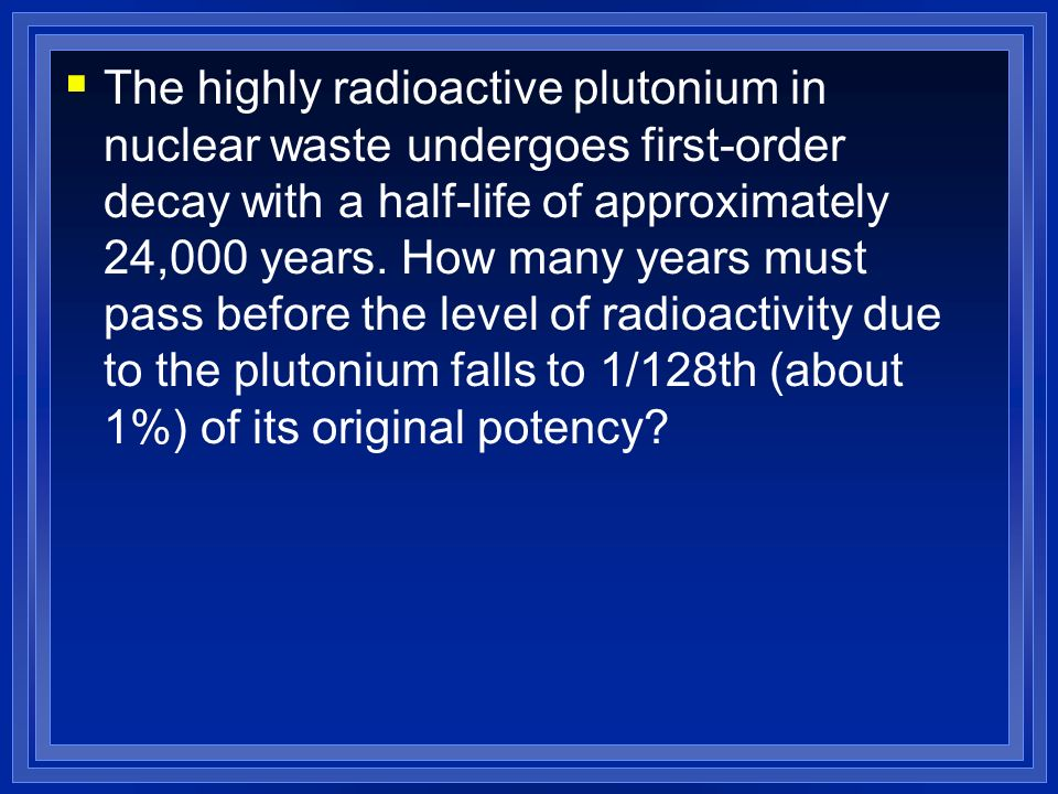 The highly radioactive plutonium in nuclear waste undergoes first-order decay with a half-life of approximately 24,000 years. How many years must pass