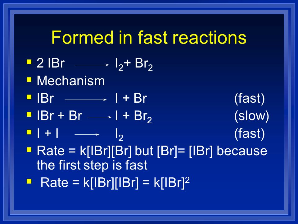 Formed in fast reactions 2 IBr I 2 + Br 2 Mechanism IBrI + Br (fast) IBr + Br I + Br 2 (slow) I + II 2 (fast) Rate = k[IBr][Br] but [Br]= [IBr] becaus