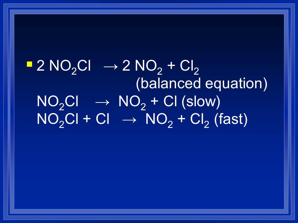 2 NO 2 Cl 2 NO 2 + Cl 2 (balanced equation) NO 2 Cl NO 2 + Cl (slow) NO 2 Cl + Cl NO 2 + Cl 2 (fast)