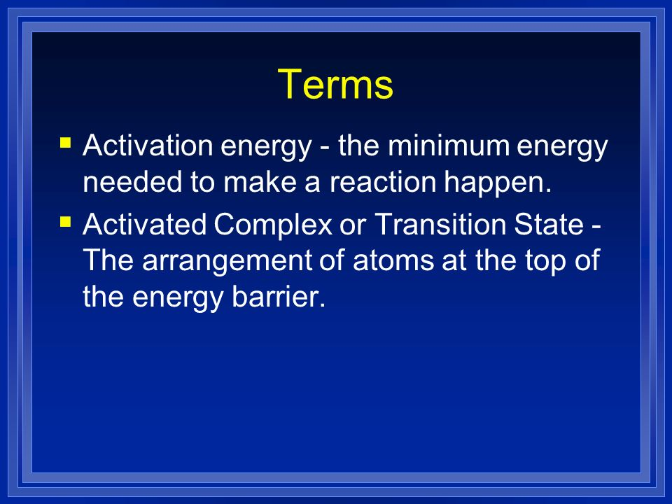 Terms Activation energy - the minimum energy needed to make a reaction happen. Activated Complex or Transition State - The arrangement of atoms at the