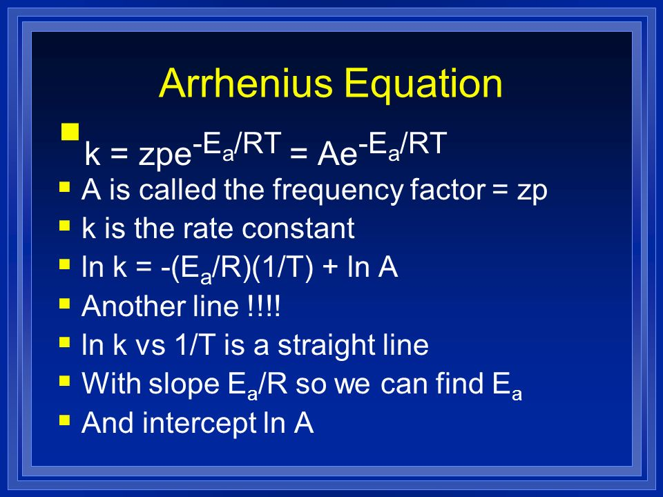 Arrhenius Equation k = zpe -E a /RT = Ae -E a /RT A is called the frequency factor = zp k is the rate constant ln k = -(E a /R)(1/T) + ln A Another li