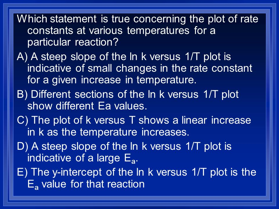 Which statement is true concerning the plot of rate constants at various temperatures for a particular reaction? A) A steep slope of the ln k versus 1