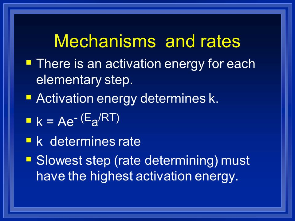 Mechanisms and rates There is an activation energy for each elementary step. Activation energy determines k. k = Ae - (E a /RT) k determines rate Slow