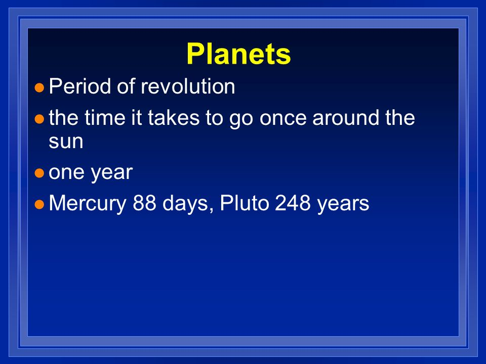Planets l Period of revolution l the time it takes to go once around the sun l one year l Mercury 88 days, Pluto 248 years