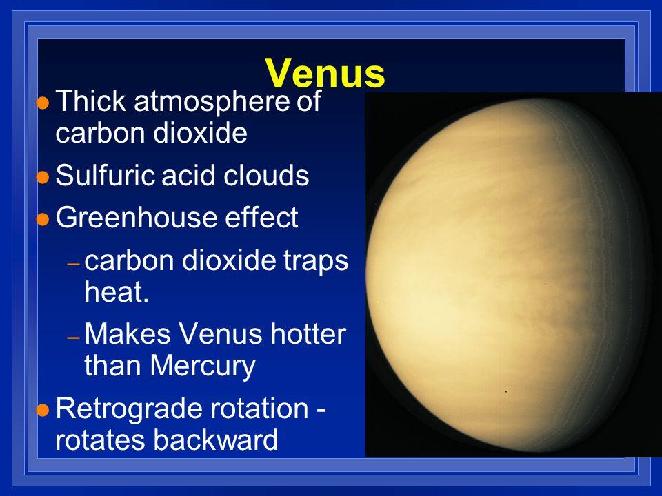 Venus l Thick atmosphere of carbon dioxide l Sulfuric acid clouds l Greenhouse effect – carbon dioxide traps heat. – Makes Venus hotter than Mercury l
