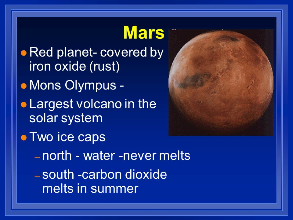 Mars l Red planet- covered by iron oxide (rust) l Mons Olympus - l Largest volcano in the solar system l Two ice caps – north - water -never melts – s