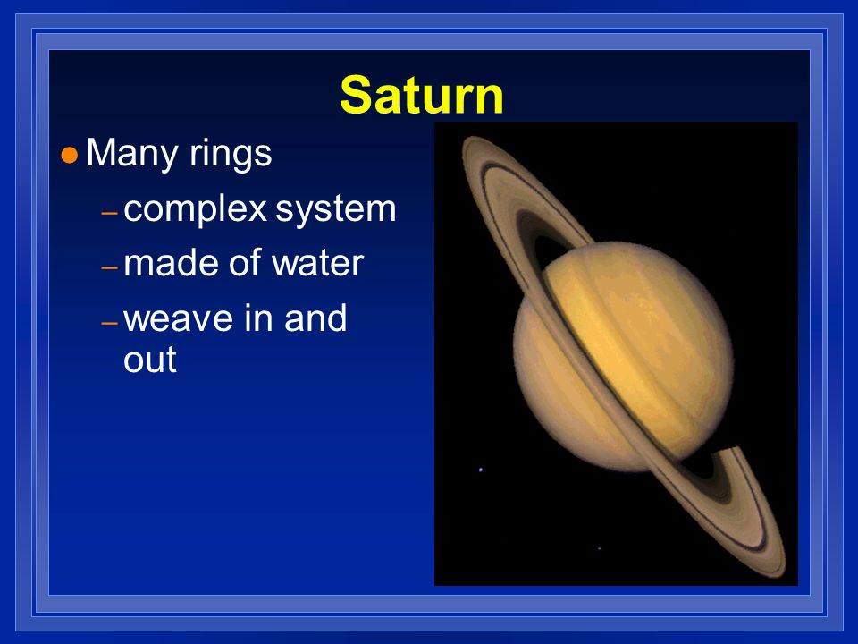 Saturn l Many rings – complex system – made of water – weave in and out