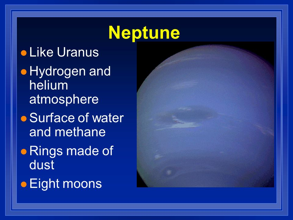 Neptune l Like Uranus l Hydrogen and helium atmosphere l Surface of water and methane l Rings made of dust l Eight moons