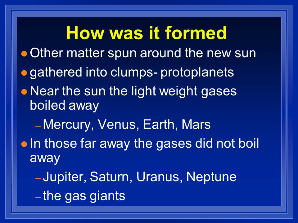 How was it formed l Other matter spun around the new sun l gathered into clumps- protoplanets l Near the sun the light weight gases boiled away – Merc