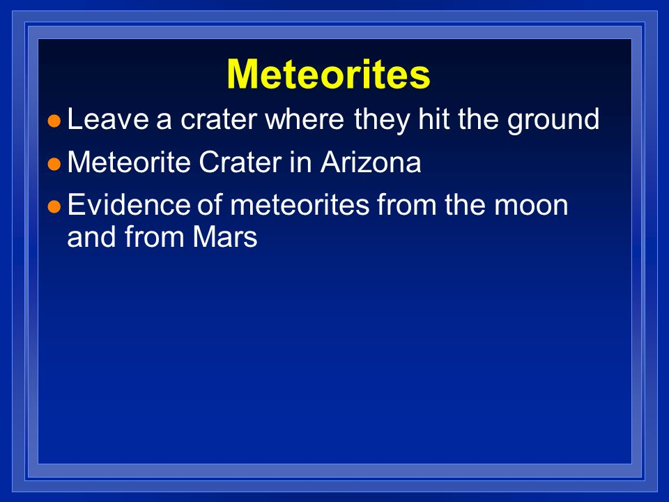 Meteorites l Leave a crater where they hit the ground l Meteorite Crater in Arizona l Evidence of meteorites from the moon and from Mars