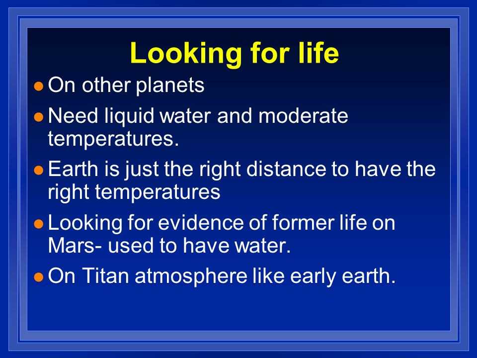 Looking for life l On other planets l Need liquid water and moderate temperatures. l Earth is just the right distance to have the right temperatures l