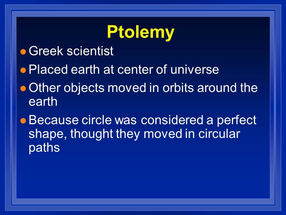 Ptolemy l Greek scientist l Placed earth at center of universe l Other objects moved in orbits around the earth l Because circle was considered a perf