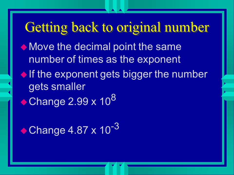 What is the number is smaller? u if you make the number bigger by moving the decimal point, make the exponent smaller and visa-versa u 0.00045 u 4.5 x