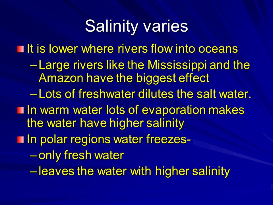 Salinity varies It is lower where rivers flow into oceans –Large rivers like the Mississippi and the Amazon have the biggest effect –Lots of freshwate