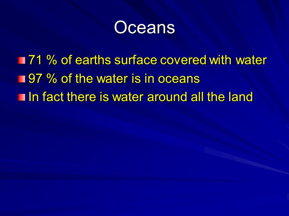 Oceans 71 % of earths surface covered with water 97 % of the water is in oceans In fact there is water around all the land