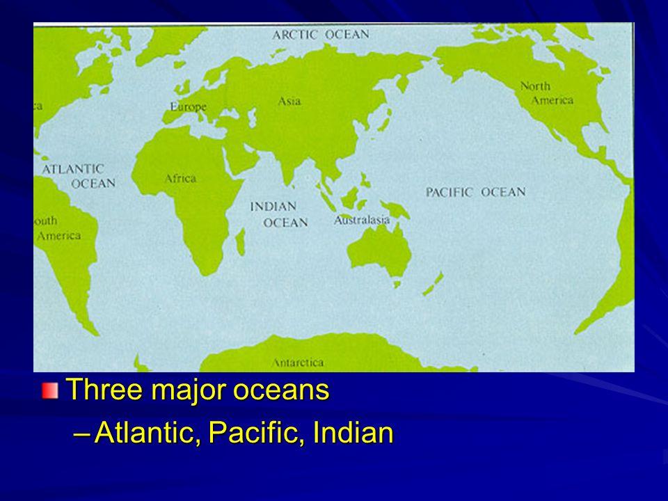 Three major oceans –Atlantic, Pacific, Indian