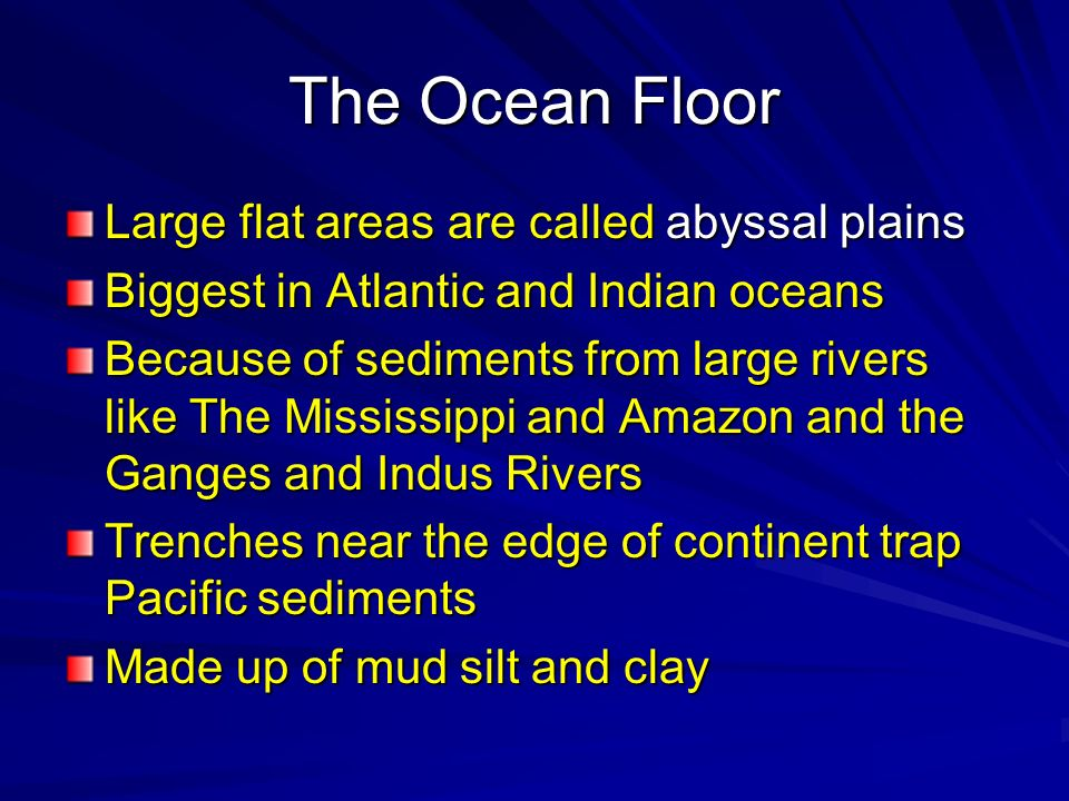 Large flat areas are called abyssal plains Biggest in Atlantic and Indian oceans Because of sediments from large rivers like The Mississippi and Amazo