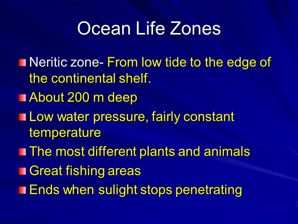 Ocean Life Zones Neritic zone- From low tide to the edge of the continental shelf. About 200 m deep Low water pressure, fairly constant temperature Th