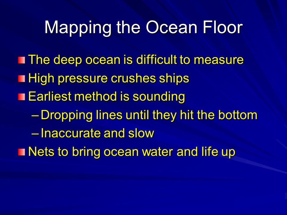 Mapping the Ocean Floor The deep ocean is difficult to measure High pressure crushes ships Earliest method is sounding –Dropping lines until they hit