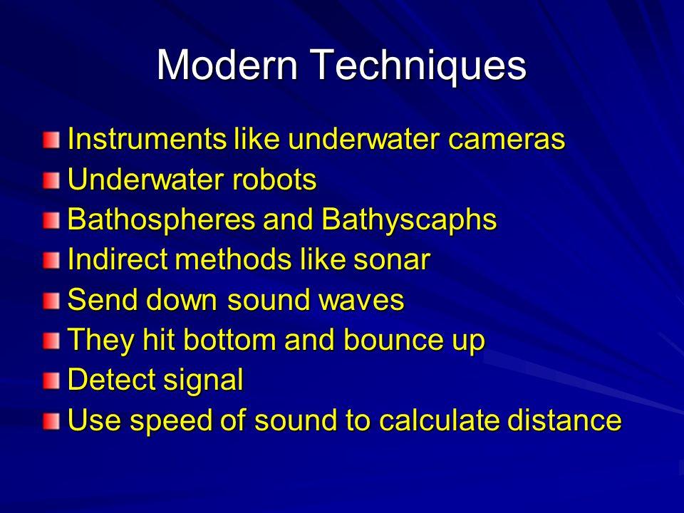 Modern Techniques Instruments like underwater cameras Underwater robots Bathospheres and Bathyscaphs Indirect methods like sonar Send down sound waves