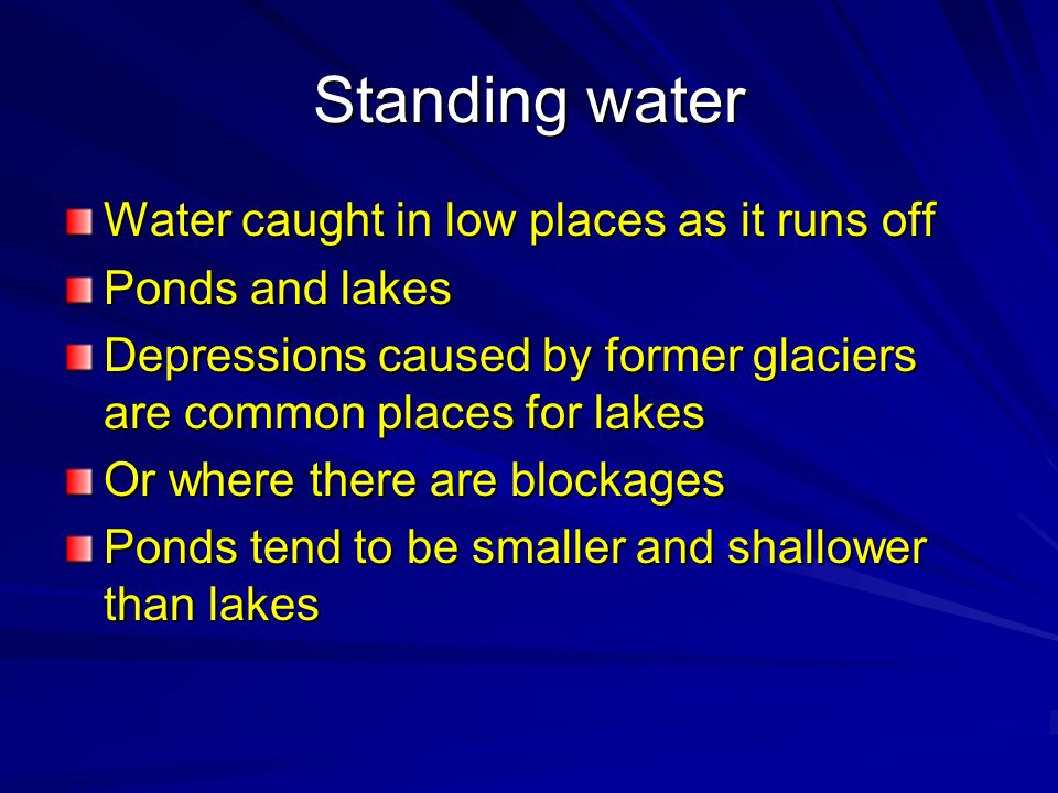 Standing water Water caught in low places as it runs off Ponds and lakes Depressions caused by former glaciers are common places for lakes Or where th