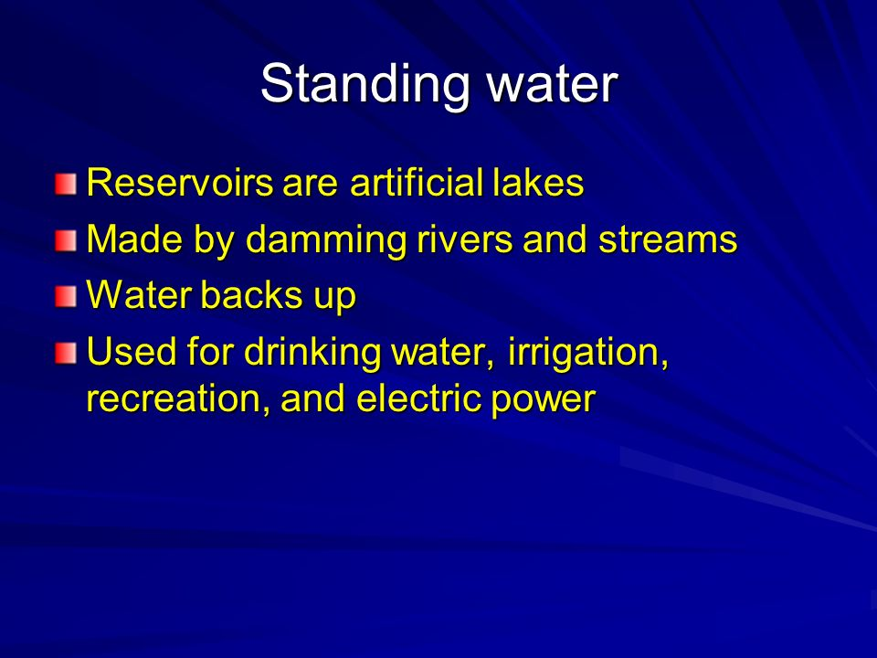 Standing water Reservoirs are artificial lakes Made by damming rivers and streams Water backs up Used for drinking water, irrigation, recreation, and