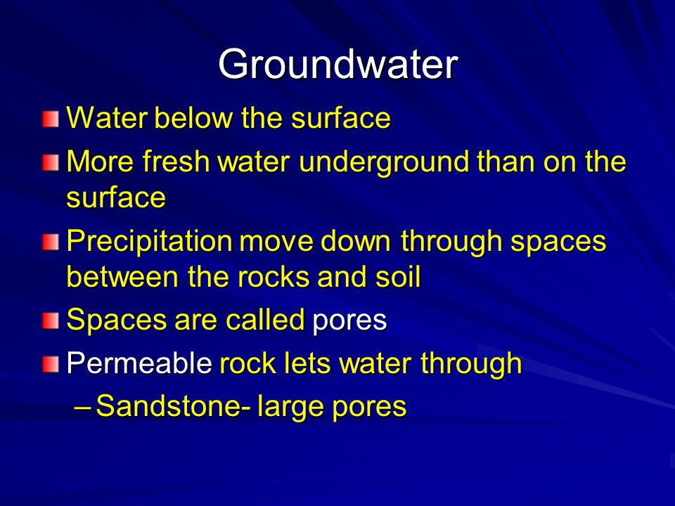 Groundwater Water below the surface More fresh water underground than on the surface Precipitation move down through spaces between the rocks and soil