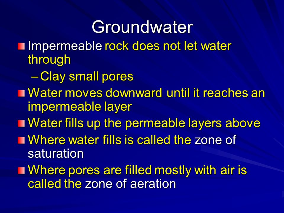 Groundwater Impermeable rock does not let water through –Clay small pores Water moves downward until it reaches an impermeable layer Water fills up th