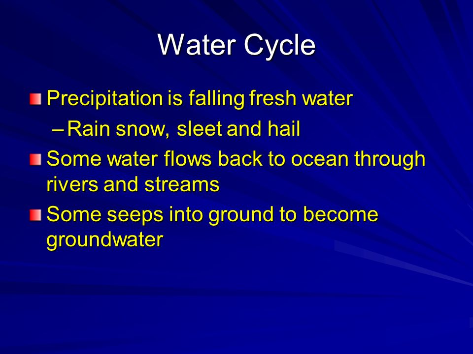 Water Cycle Precipitation is falling fresh water –Rain snow, sleet and hail Some water flows back to ocean through rivers and streams Some seeps into
