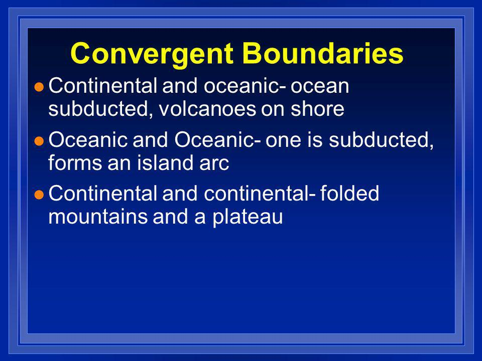 Convergent Boundaries l Continental and oceanic- ocean subducted, volcanoes on shore l Oceanic and Oceanic- one is subducted, forms an island arc l Co