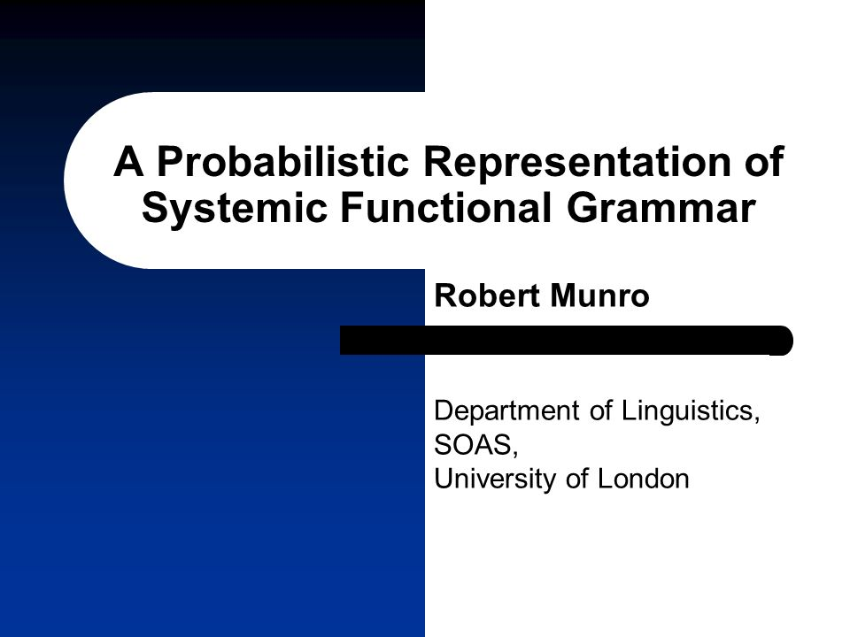 A Probabilistic Representation of Systemic Functional Grammar Robert Munro Department of Linguistics, SOAS, University of London