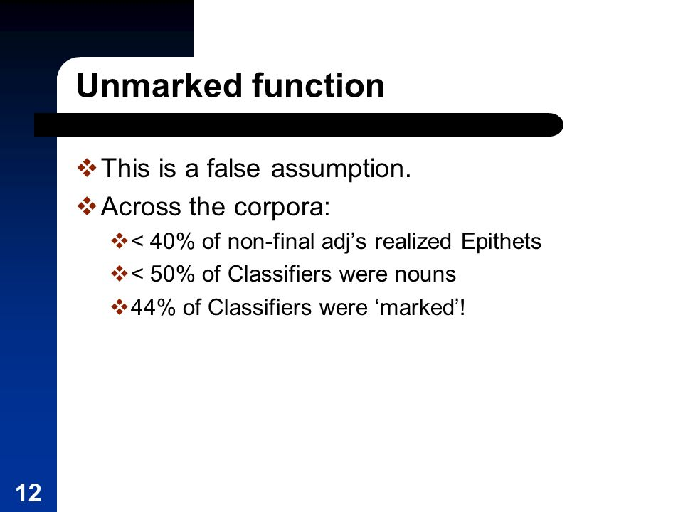 12 Unmarked function This is a false assumption. Across the corpora: < 40% of non-final adjs realized Epithets < 50% of Classifiers were nouns 44% of