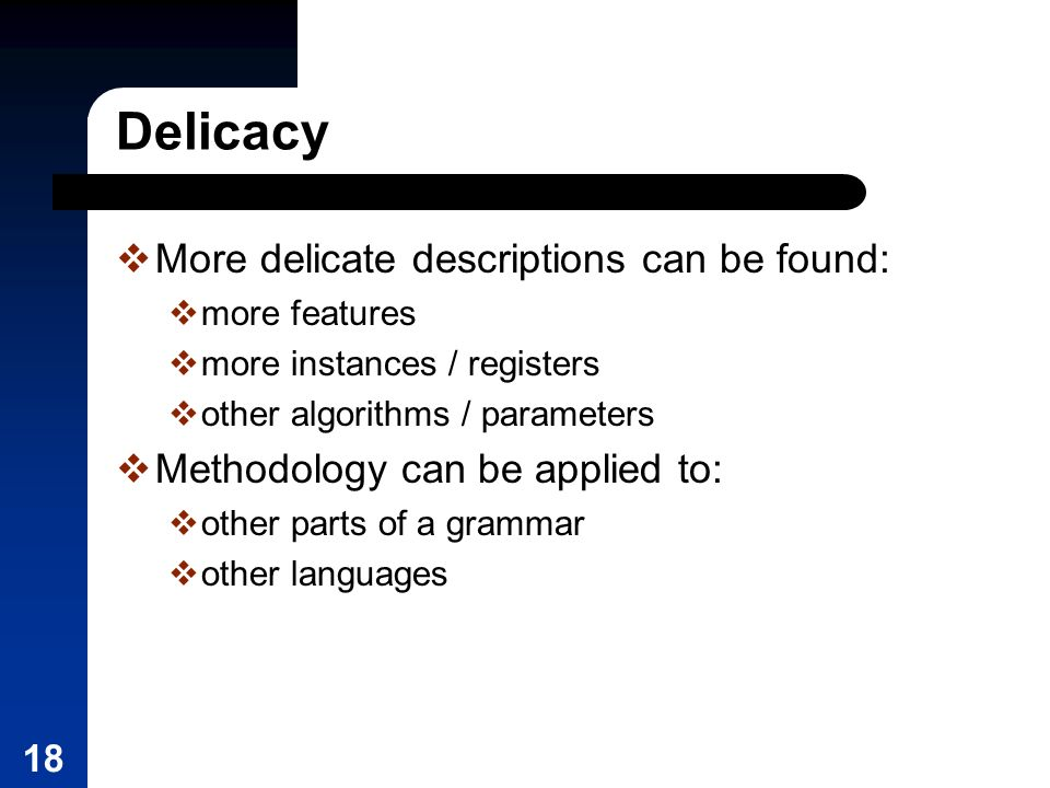 18 Delicacy More delicate descriptions can be found: more features more instances / registers other algorithms / parameters Methodology can be applied to: other parts of a grammar other languages