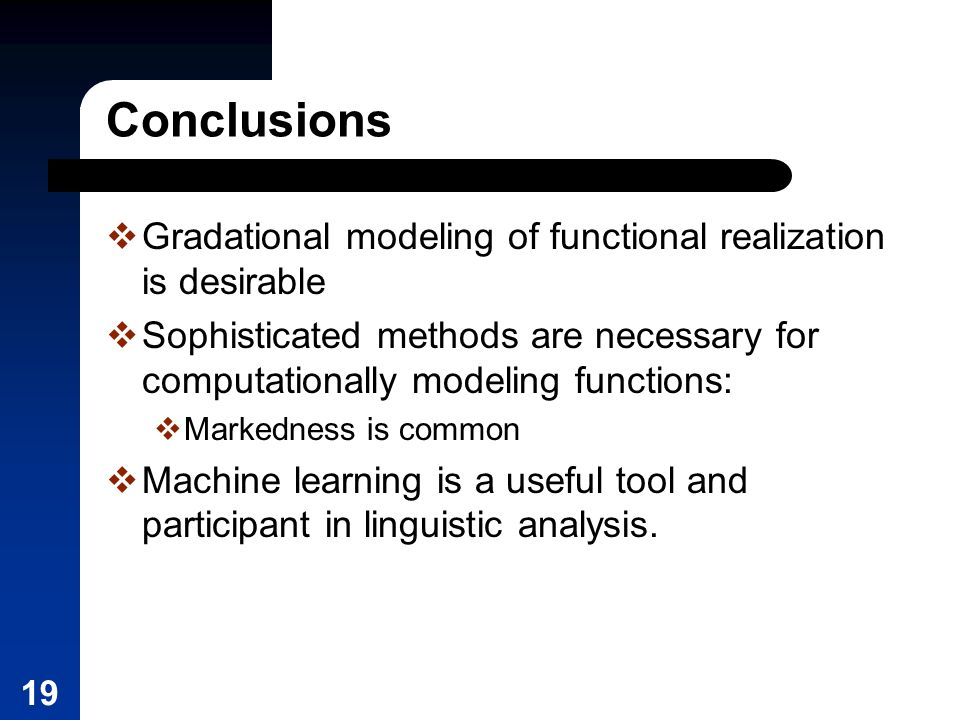19 Conclusions Gradational modeling of functional realization is desirable Sophisticated methods are necessary for computationally modeling functions: Markedness is common Machine learning is a useful tool and participant in linguistic analysis.