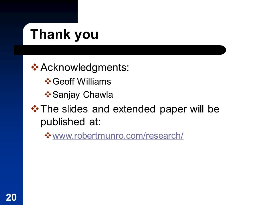 20 Thank you Acknowledgments: Geoff Williams Sanjay Chawla The slides and extended paper will be published at: www.robertmunro.com/research/