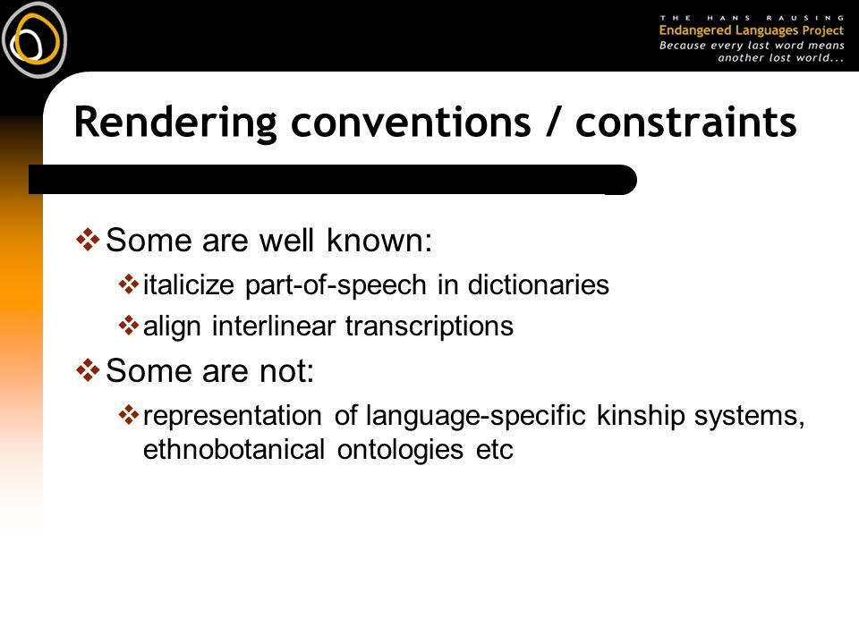 Rendering conventions / constraints Some are well known: italicize part-of-speech in dictionaries align interlinear transcriptions Some are not: representation of language-specific kinship systems, ethnobotanical ontologies etc