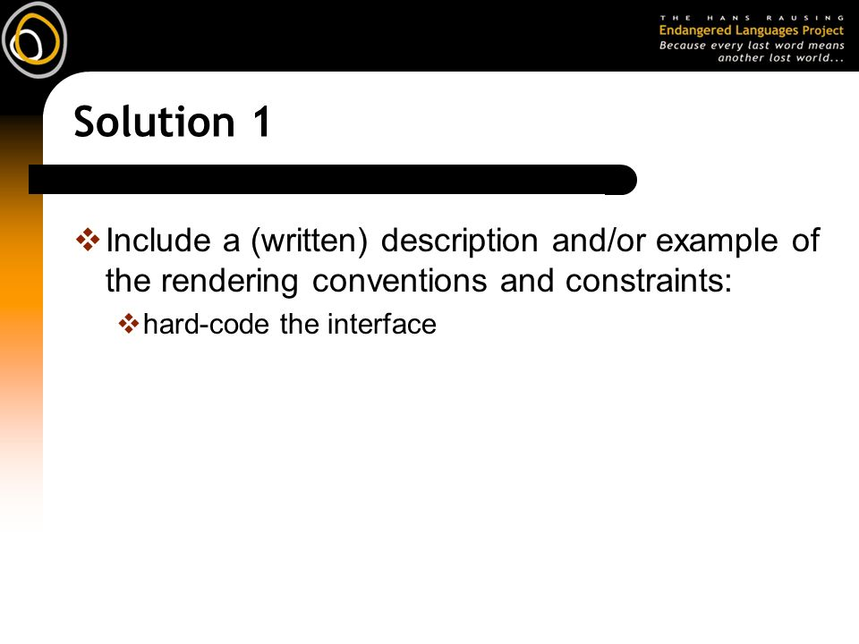 Solution 1 Include a (written) description and/or example of the rendering conventions and constraints: hard-code the interface