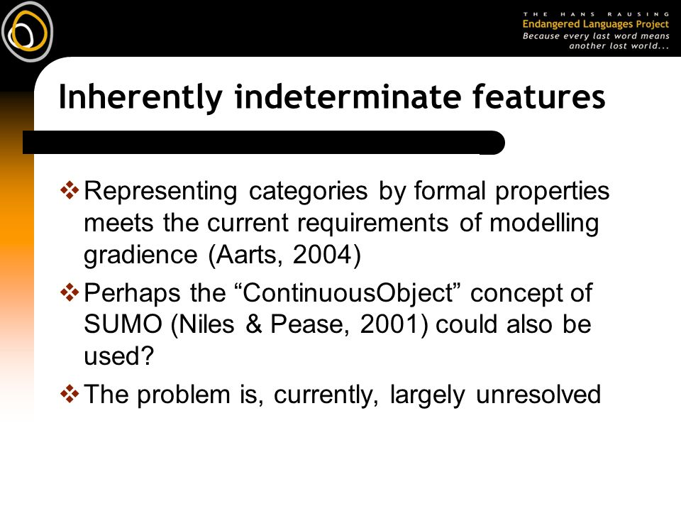 Inherently indeterminate features Representing categories by formal properties meets the current requirements of modelling gradience (Aarts, 2004) Perhaps the ContinuousObject concept of SUMO (Niles & Pease, 2001) could also be used.