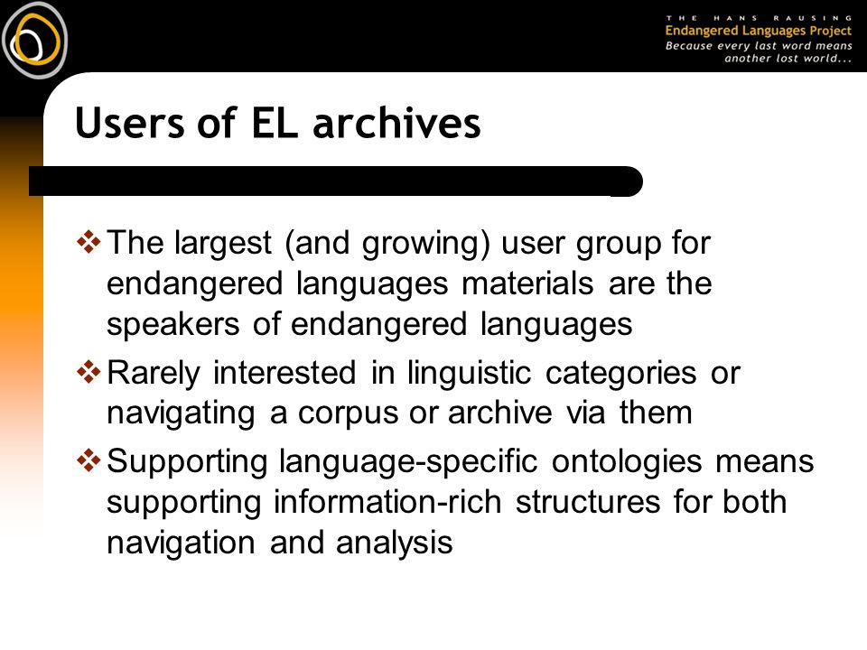 Users of EL archives The largest (and growing) user group for endangered languages materials are the speakers of endangered languages Rarely interested in linguistic categories or navigating a corpus or archive via them Supporting language-specific ontologies means supporting information-rich structures for both navigation and analysis