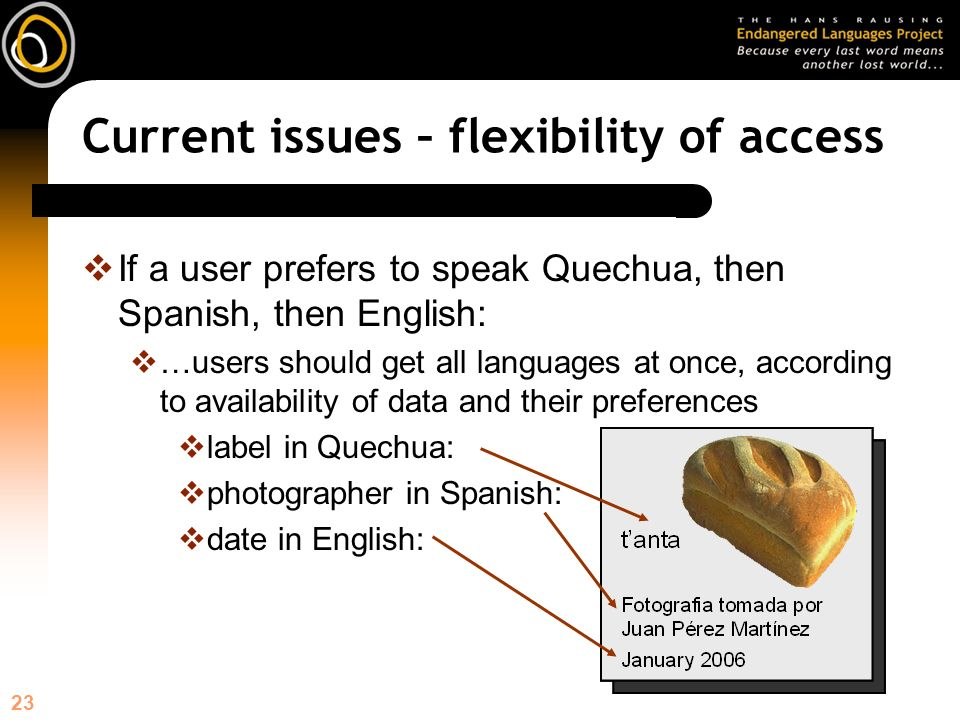 23 If a user prefers to speak Quechua, then Spanish, then English: …users should get all languages at once, according to availability of data and their preferences label in Quechua: photographer in Spanish: date in English: Current issues – flexibility of access