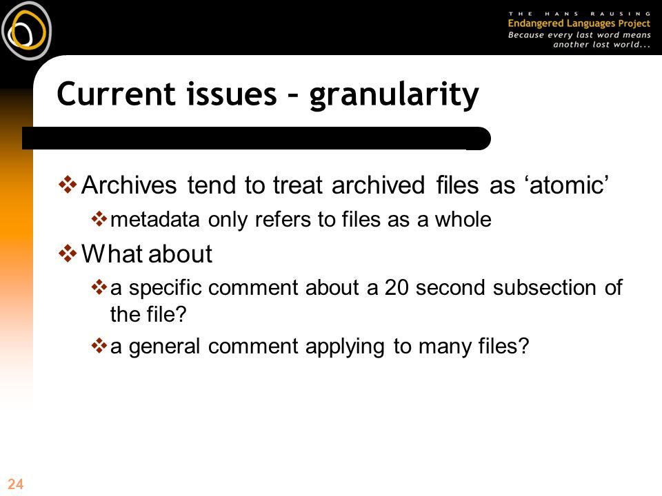24 Current issues – granularity Archives tend to treat archived files as atomic metadata only refers to files as a whole What about a specific comment about a 20 second subsection of the file.