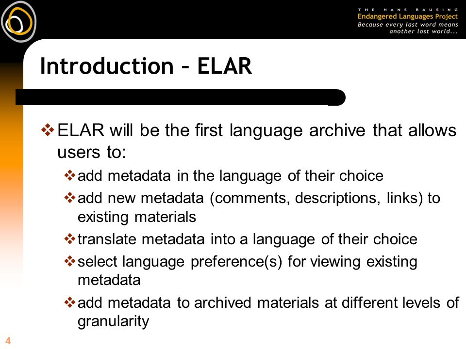 4 Introduction – ELAR ELAR will be the first language archive that allows users to: add metadata in the language of their choice add new metadata (comments, descriptions, links) to existing materials translate metadata into a language of their choice select language preference(s) for viewing existing metadata add metadata to archived materials at different levels of granularity