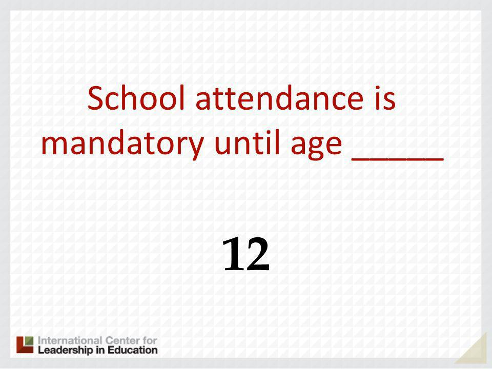 School attendance is mandatory until age _____ 12