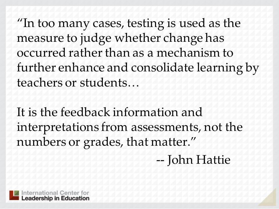 In too many cases, testing is used as the measure to judge whether change has occurred rather than as a mechanism to further enhance and consolidate learning by teachers or students… It is the feedback information and interpretations from assessments, not the numbers or grades, that matter.