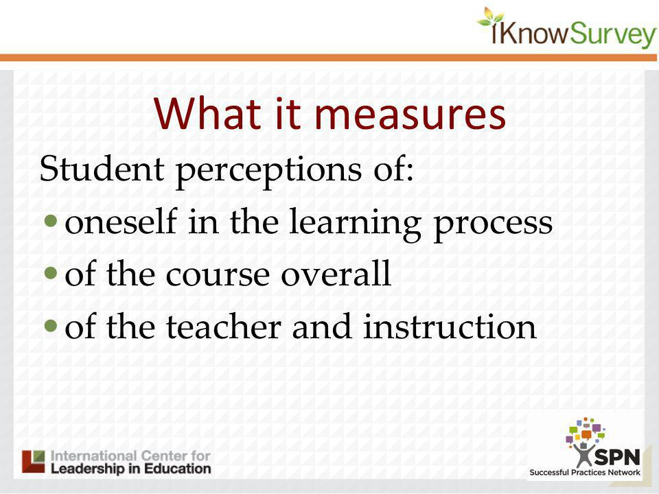 What it measures Student perceptions of: oneself in the learning process of the course overall of the teacher and instruction