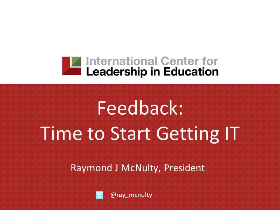 Feedback: Time to Start Getting IT Raymond J McNulty, President @ray_mcnulty