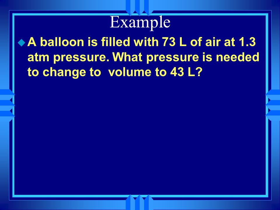 u A balloon is filled with 25 L of air at 1.0 atm pressure. If the pressure is changed to 1.5 atm what is the new volume? Example